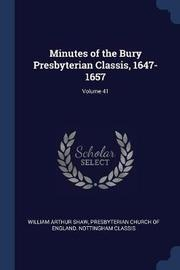 Minutes of the Bury Presbyterian Classis, 1647-1657; Volume 41 by William Arthur Shaw