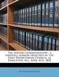 The Parting Commendation: A Farewell Sermon Preached in the First Presbyterian Church, at Princeton, N.J., April 4th, 1852 by William Edward Schenck