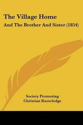 The Village Home: And The Brother And Sister (1854) by Society Promoting Christian Knowledge image