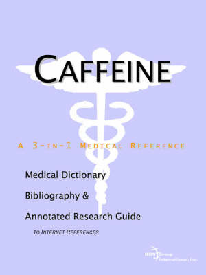 Caffeine - A Medical Dictionary, Bibliography, and Annotated Research Guide to Internet References by ICON Health Publications