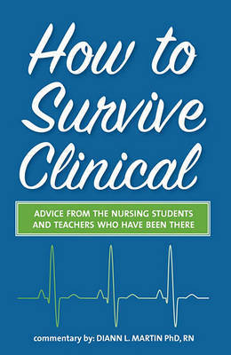 How to Survive Clinical: Advice from the Nursing Students and Teachers Who Have Been There by Diann L. Martin