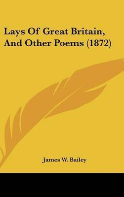 Lays Of Great Britain, And Other Poems (1872) by James W Bailey