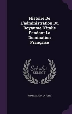 Histoire de L'Administration Du Royaume D'Italie Pendant La Domination Francaise by Charles Jean La Folie