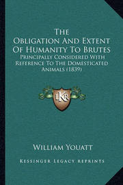 The Obligation and Extent of Humanity to Brutes: Principally Considered with Reference to the Domesticated Animals (1839) by William Youatt