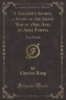 A Soldier's Secret, a Story of the Sioux War of 1890, And, an Army Portia by Charles King