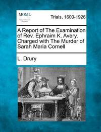 A Report of the Examination of REV. Ephraim K. Avery, Charged with the Murder of Sarah Maria Cornell by L Drury