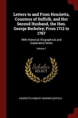 Letters to and from Henrietta, Countess of Suffolk, and Her Second Husband, the Hon. George Berkeley; From 1712 to 1767 by Henrietta Hobart Howard Suffolk