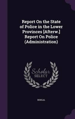 Report on the State of Police in the Lower Provinces [Afterw.] Report on Police (Administration) by Bengal