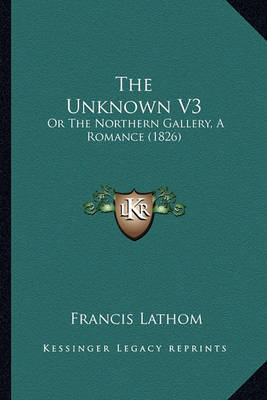 The Unknown V3: Or the Northern Gallery, a Romance (1826) by Francis Lathom image