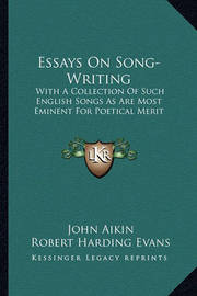 Essays on Song-Writing: With a Collection of Such English Songs as Are Most Eminent for Poetical Merit by John Aikin