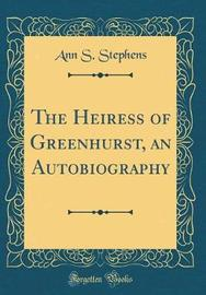 The Heiress of Greenhurst, an Autobiography (Classic Reprint) by Ann S Stephens