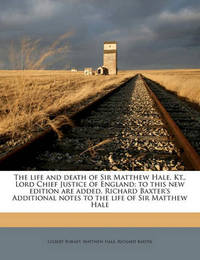 The Life and Death of Sir Matthew Hale, Kt., Lord Chief Justice of England; To This New Edition Are Added, Richard Baxter's Additional Notes to the Life of Sir Matthew Hale by Gilbert Burnet