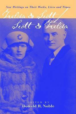 Zelda & Scott : Scott & Zelda - New Writings on Their Works, Lives and Times by Donald R Noble