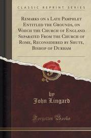 Remarks on a Late Pamphlet Entitled the Grounds, on Which the Church of England Separated from the Church of Rome, Reconsidered by Shute, Bishop of Durham (Classic Reprint) by John Lingard