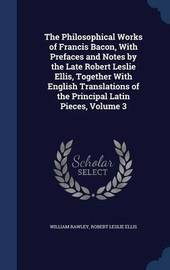 The Philosophical Works of Francis Bacon, with Prefaces and Notes by the Late Robert Leslie Ellis, Together with English Translations of the Principal Latin Pieces, Volume 3 by William Rawley