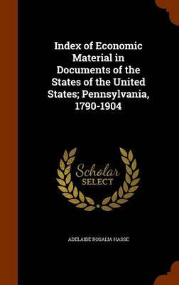 Index of Economic Material in Documents of the States of the United States; Pennsylvania, 1790-1904 by Adelaide Rosalia Hasse image