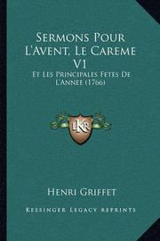 Sermons Pour L'Avent, Le Careme V1: Et Les Principales Fetes de L'Annee (1766) by Henri Griffet