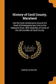 History of Cecil County, Maryland, and the Early Settlements Around the Head of Chesapeake Bay and on the Delaware River, with Sketches of Some of the Old Families of Cecil County by George Johnston