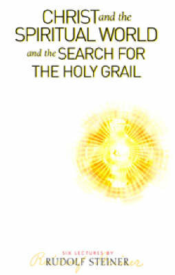 Christ and the Spiritual World and the Search for the Holy Grail by Rudolf Steiner