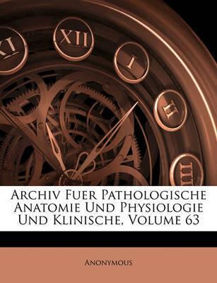 Archiv Fuer Pathologische Anatomie Und Physiologie Und Klinische, Volume 63 by * Anonymous