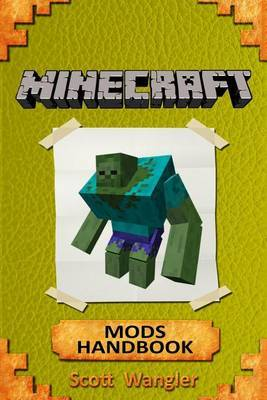 Minecraft: Minecraft Handbook - The Best Top 43 Minecraft Mods That Any Minecrafter Must Try - Forge Mods 1.5.2, 1.6.2, 1.6.4, 1.7.2, 1.7.10, 1.8 by Scott Wangler Jr