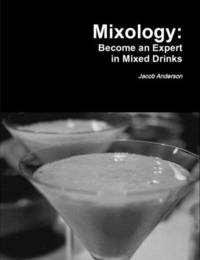 Mixology: Become an Expert in Mixed Drinks by Jacob Anderson image