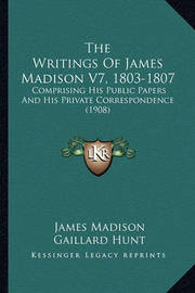 The Writings of James Madison V7, 1803-1807: Comprising His Public Papers and His Private Correspondence (1908) by James Madison