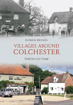 Villages Around Colchester Through Time by Patrick Denney