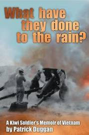 What Have They Done to the Rain?: A Kiwi Soldier's Memoir of Vietnam by Patrick Duggan