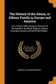 The History of the Alison, or Allison Family in Europe and America by Leonard Allison Morrison