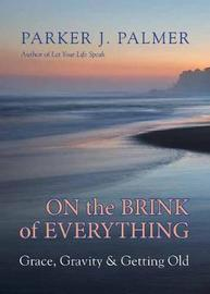 On the Brink of Everything by Parker J Palmer