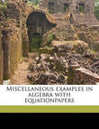 Miscellaneous Examples in Algebra with Equationpapers by Bishop John William Colenso