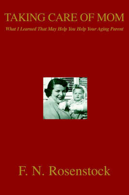 Taking Care of Mom: What I Learned That May Help You Help Your Aging Parent by F. N. Rosenstock