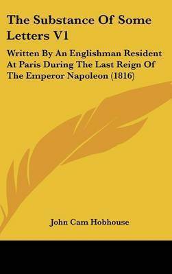 The Substance of Some Letters V1: Written by an Englishman Resident at Paris During the Last Reign of the Emperor Napoleon (1816) by John Cam Hobhouse