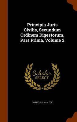 Principia Juris Civilis, Secundum Ordinem Digestorum, Pars Prima, Volume 2 by Cornelius Van Eck