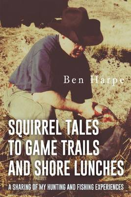 Squirrel Tales to Game Trails and Shore Lunches by Ben Harpe