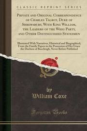 Private and Original Correspondence of Charles Talbot, Duke of Shrewsbury, with King William, the Leaders of the Whig Party, and Other Distinguished Statesmen by William Coxe
