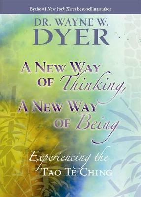 A New Way of Thinking, a New Way of Being: Change Your Thoughts and Change Your Life: Experiencing the Tao Te Ching by Wayne W Dyer