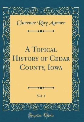 A Topical History of Cedar County, Iowa, Vol. 1 (Classic Reprint) by Clarence Ray Aurner