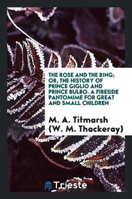 The Rose and the Ring; Or, the History of Prince Giglio and Prince Bulbo. a Fireside Pantomime for Great and Small Children by M a Titmarsh (W M Thackeray)