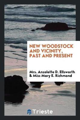 New Woodstock and Vicinity, Past and Present by Mrs Anzolette D Ellsworth