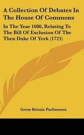 A Collection of Debates in the House of Commons: In the Year 1680, Relating to the Bill of Exclusion of the Then Duke of York (1725) image