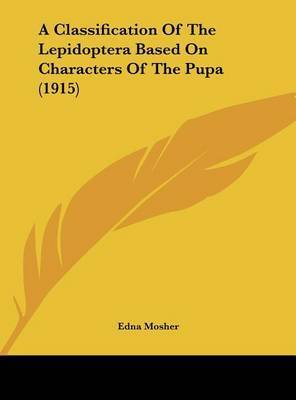 A Classification of the Lepidoptera Based on Characters of the Pupa (1915) by Edna Mosher