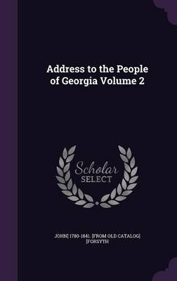 Address to the People of Georgia Volume 2 by John] 1780-1841 [From Old Cat [Forsyth image