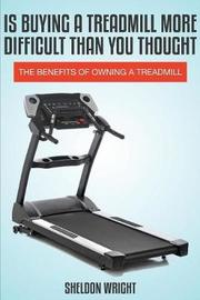 Is Buying a Treadmill More Difficult Than You Thought by Sheldon Wright
