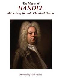 The Music of Handel Made Easy for Solo Classical Guitar by Mark Phillips