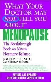What Your Doctor May Not Tell You about Menopause: The Breakthrough Book on Natural Hormone Balance by John R. Lee