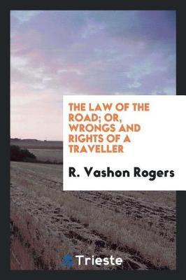 The Law of the Road; Or, Wrongs and Rights of a Traveller by R Vashon Rogers