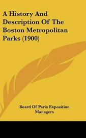 A History and Description of the Boston Metropolitan Parks (1900) by Of Paris Exposition Managers Board of Paris Exposition Managers