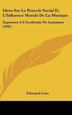 Idees Sur Le Pouvoir Social Et L'Influence Morale de La Musique: Exposees A L'Academie de Lausanne (1841) by Edouard Lenz image
